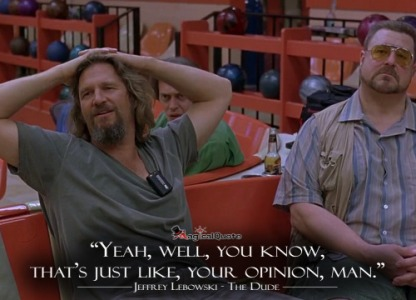the big lebowski yeah well you know that's just like your opinion man